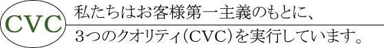CVC | 私たちはお客様第一主義のもとに、3つのクオリティ(CVC)を実行しています。